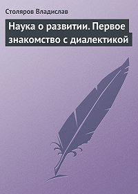 Владислав Столяров -Наука о развитии. Первое знакомство с диалектикой