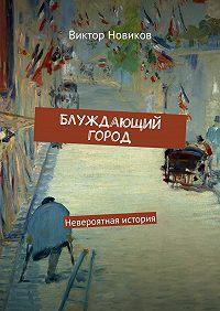 Виктор Новиков - Блуждающий город. Невероятная история