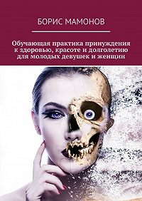 Борис Мамонов - Обучающая практика принуждения кздоровью, красоте идолголетию для молодых девушек иженщин