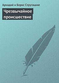 Аркадий и Борис Стругацкие -Чрезвычайное происшествие