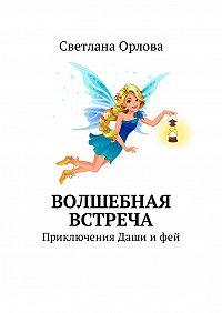 Светлана Орлова -Волшебная встреча. Приключения Даши и фей