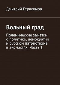 Дмитрий Герасимов -Вольный град. Полемические заметки ополитике, демократии ирусском патриотизме в2-х частях. Часть1