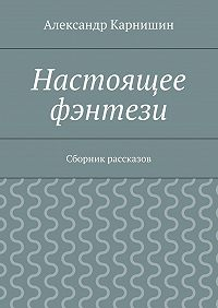 Александр Карнишин - Настоящее фэнтези. Сборник рассказов