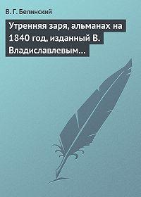 В. Г. Белинский -Утренняя заря, альманах на 1840 год, изданный В. Владиславлевым…