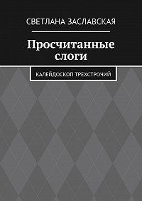 Светлана Заславская -Просчитанные слоги. Калейдоскоп трехстрочий