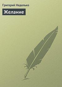 Григорий Неделько - Желание