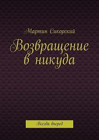 Мартин Сикорский -Возвращение вникуда. Всегда вперед