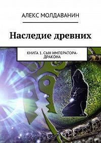 Алекс Молдаванин -Наследие древних. Книга 1. Сын императора-дракона