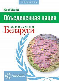 Юрий Шевцов -Объединенная нация. Феномен Белорусии