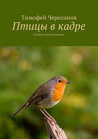 Тимофей Черепанов -Птицы вкадре. Записки фотоохотника