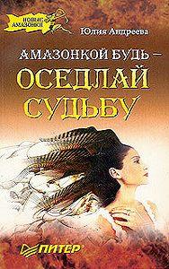 Юлия Андреева - Амазонкой будь – оседлай судьбу