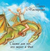 Елена Нестерова -Сказки для тех, кто верит в Фей