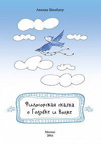 Анаида Шнайдер - Философская сказка о Голубке и Волке