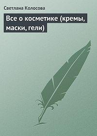 Светлана Колосова -Все о косметике (кремы, маски, гели)