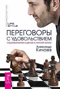 Александр Кичаев - Переговоры с удовольствием. Садомазохизм в делах и личной жизни
