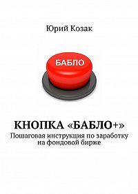 Юрий Козак -Кнопка «Бабло+». Пошаговая инструкция позаработку нафондовой бирже