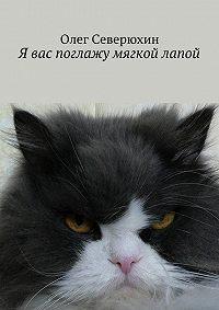 Олег Северюхин - Я вас поглажу мягкой лапой