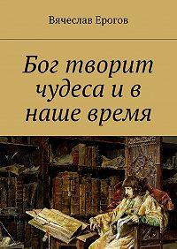 Вячеслав Ерогов - Бог творит чудеса и в наше время