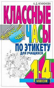 Алла Агафонова -Классные часы по этикету для учащихся 1-4 классов