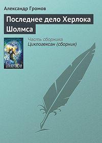 Александр Громов -Последнее дело Херлока Шолмса