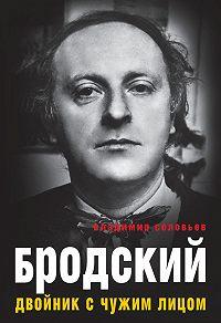Владимир Соловьев -Бродский. Двойник с чужим лицом