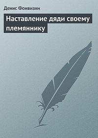 Денис Фонвизин - Наставление дяди своему племяннику