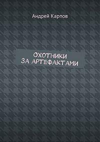 Андрей Карпов -Охотники заартефактами