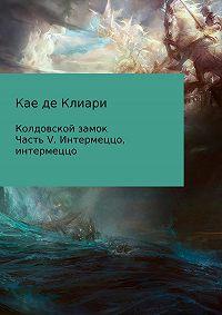 Кае де Клиари -Колдовской замок. Часть V. Интермеццо, интермеццо