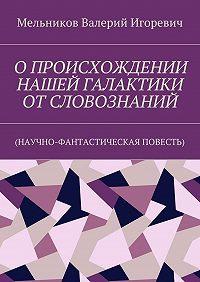 Валерий Мельников -ОПРОИСХОЖДЕНИИ НАШЕЙ ГАЛАКТИКИ ОТСЛОВОЗНАНИЙ. (НАУЧНО-ФАНТАСТИЧЕСКАЯ ПОВЕСТЬ)