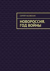 Сергей Часовских -Новороссия. Год войны