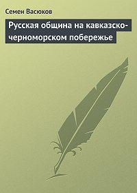 Семен Васюков -Русская община на кавказско-черноморском побережье