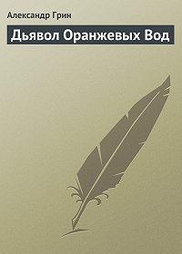 Александр Грин - Дьявол Оранжевых Вод