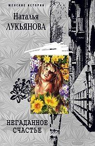 Наталья Лукьянова - Негаданное счастье