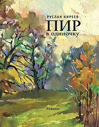 Руслан Киреев - Пир в одиночку (сборник)