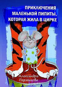 Александра Перминова -Приключения маленькой Пипиты, которая жила в цирке