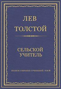 Лев Толстой -Полное собрание сочинений. Том 8. Педагогические статьи 1860–1863 гг. Сельский учитель