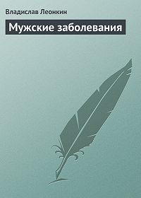 Владислав Леонкин -Мужские заболевания