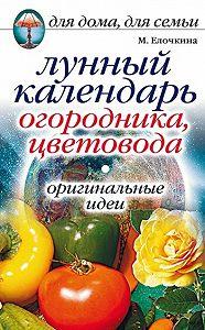 Марина Вячеславовна Елочкина - Лунный календарь огородника, цветовода. Оригинальные идеи