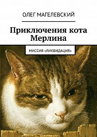 Олег Магелевский - Приключения кота Мерлина. Миссия «Ликвидация»