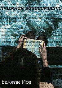 Ира Валерьевна Беляева -Книжная зависимость