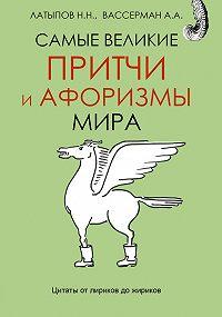 Нурали Латыпов, Анатолий Вассерман - Самые великие притчи и афоризмы мира