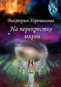 Виктория Хорошилова -Наперекрестке миров