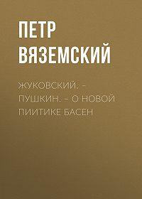 Петр Андреевич Вяземский -Жуковский.– Пушкин.– О новой пиитике басен