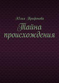 Юлия Трифонова - Тайна происхождения