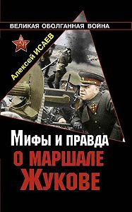 Алексей Исаев -Мифы и правда о маршале Жукове