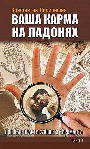 Константин Пилипишин -Ваша карма на ладонях. Пособие практикующего хироманта. Книга 1