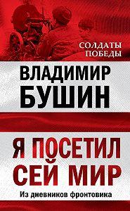 Владимир Сергеевич Бушин -Я посетил сей мир. Из дневников фронтовика