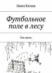 Павел Катаев -Футбольное поле в лесу. Рок-проза