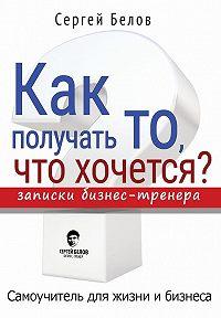 Сергей Белов -Как получать то, что хочется? Записки бизнес-тренера