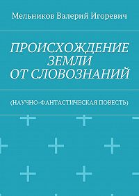 Валерий Мельников -ПРОИСХОЖДЕНИЕ ЗЕМЛИ ОТСЛОВОЗНАНИЙ. (НАУЧНО-ФАНТАСТИЧЕСКАЯ ПОВЕСТЬ)